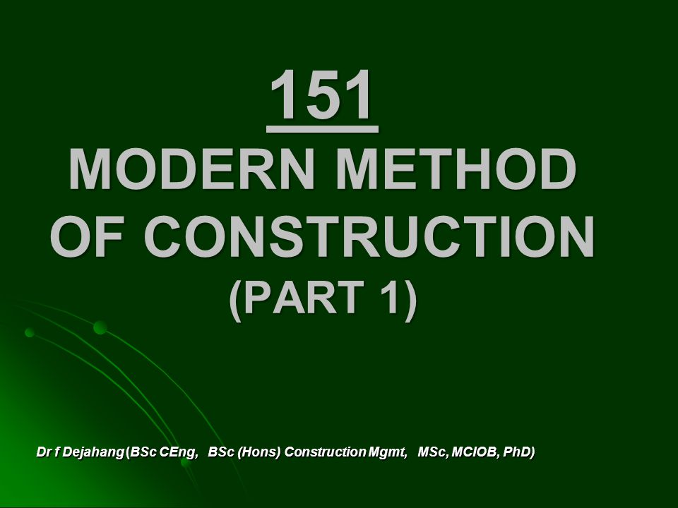 151 MODERN METHOD OF CONSTRUCTION (PART 1) Dr f Dejahang (BSc CEng, BSc (Hons) Construction Mgmt, MSc, MCIOB, PhD)