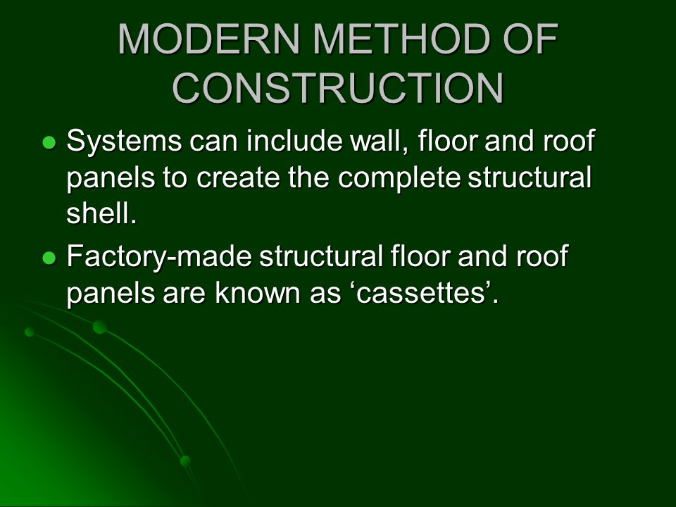 MODERN METHOD OF CONSTRUCTION Systems can include wall, floor and roof panels to create the complete structural shell. Systems can include wall, floor