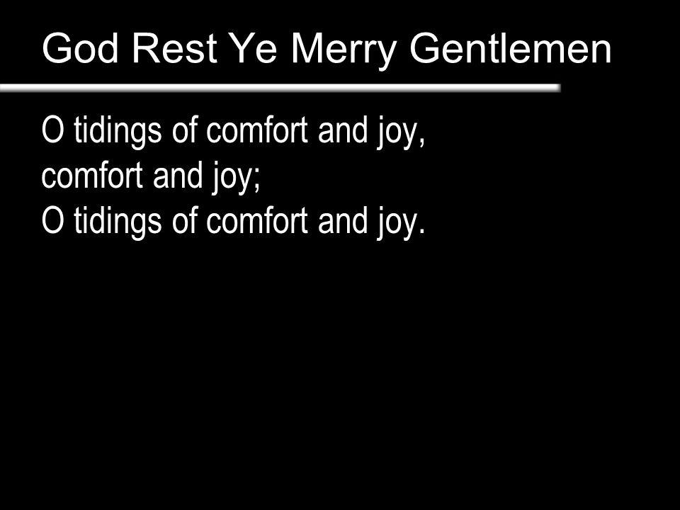 God Rest Ye Merry Gentlemen O tidings of comfort and joy, comfort and joy; O tidings of comfort and joy.