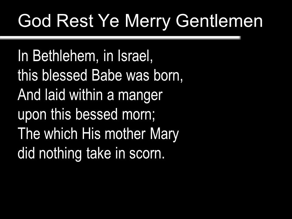 God Rest Ye Merry Gentlemen In Bethlehem, in Israel, this blessed Babe was born, And laid within a manger upon this bessed morn; The which His mother Mary did nothing take in scorn.
