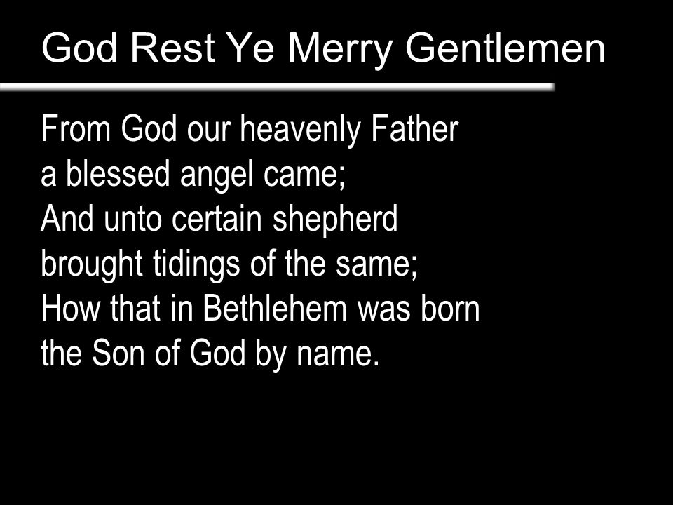 God Rest Ye Merry Gentlemen From God our heavenly Father a blessed angel came; And unto certain shepherd brought tidings of the same; How that in Bethlehem was born the Son of God by name.
