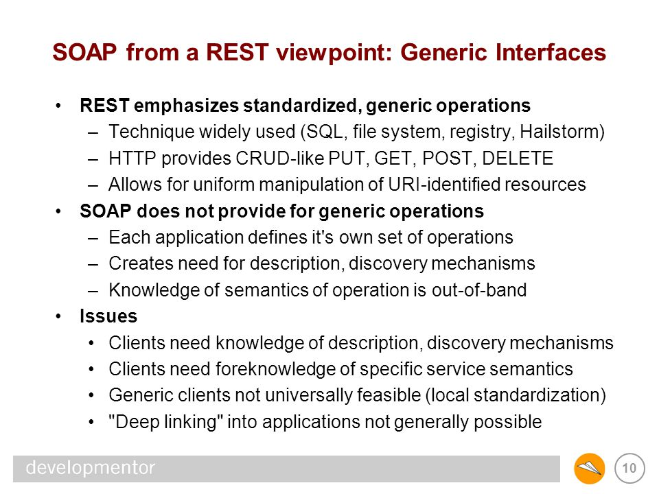 10 SOAP from a REST viewpoint: Generic Interfaces REST emphasizes standardized, generic operations –Technique widely used (SQL, file system, registry,