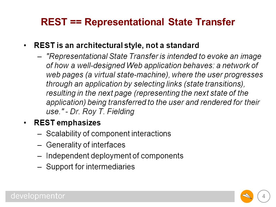 5 Key Principles of REST Identification of resources –Resources are anything that can be named –Naming authority assigns an identifier to a resource Manipulation of resources through representations –Representations capture current/intended state of resources –Representations are transferred between components –Representations often contain links to related resources Self-descriptive messages –Resource identifiers, representation data formats, control data Hypermedia as the engine of application state –Servers are stateless, messages are independent –Clients maintain state (representations) & traverse links Induces scalability, generality, evolvability, extensiblity