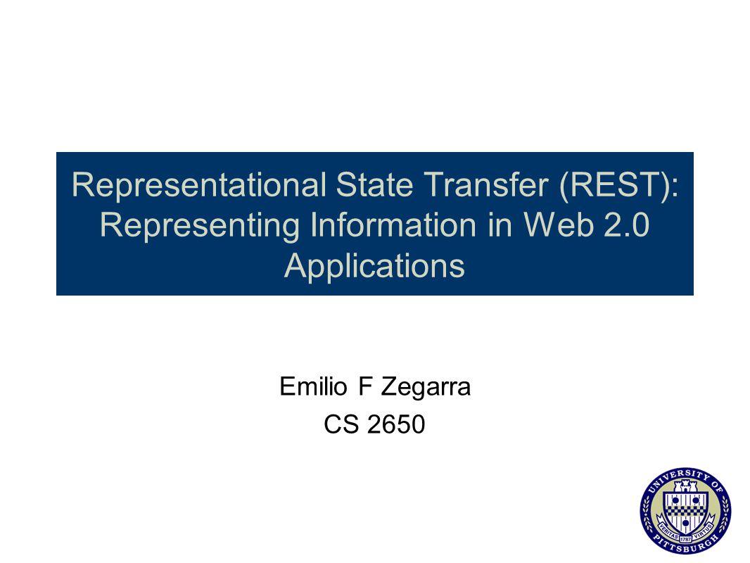 Representational State Transfer (REST): Representing Information in Web 2.0 Applications Emilio F Zegarra CS 2650