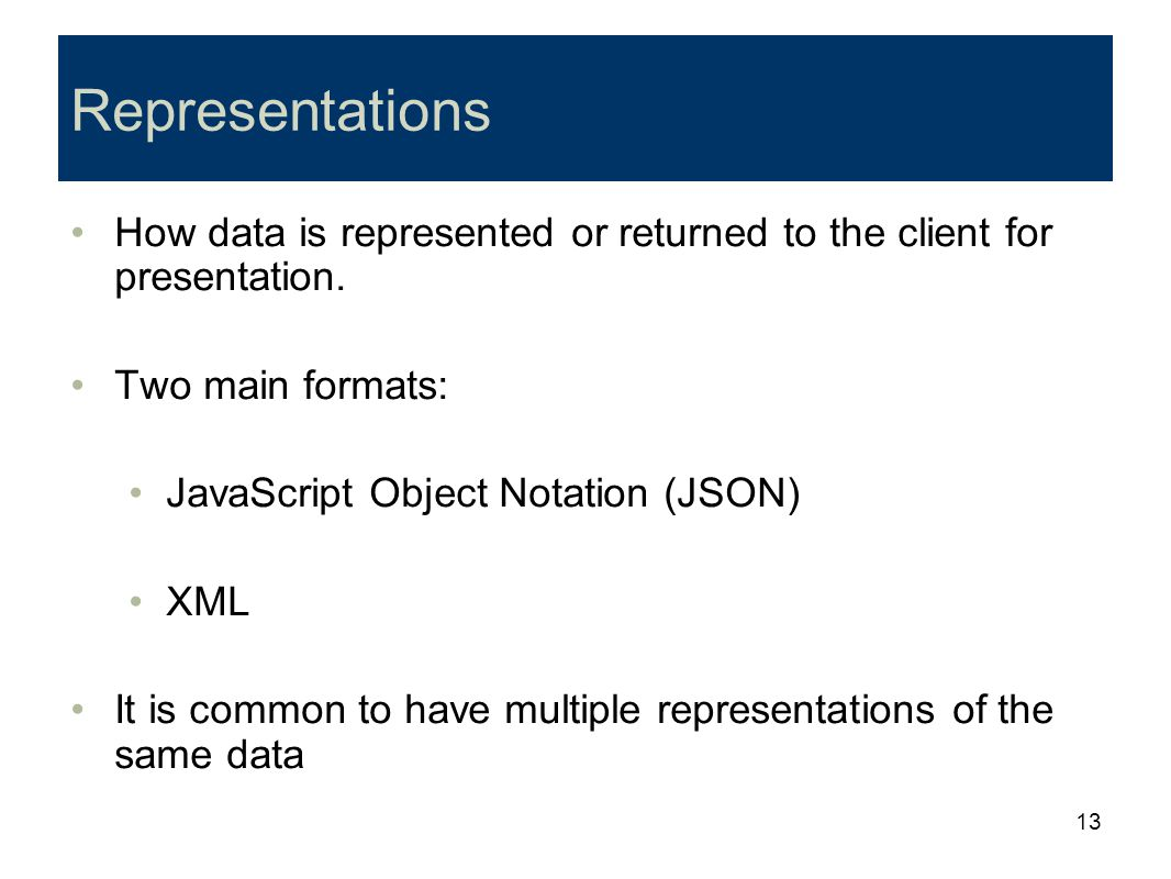 13 Representations How data is represented or returned to the client for presentation. Two main formats: JavaScript Object Notation (JSON) XML It is c