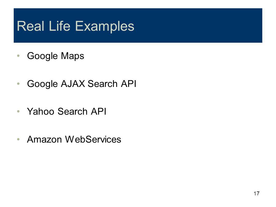 17 Real Life Examples Google Maps Google AJAX Search API Yahoo Search API Amazon WebServices