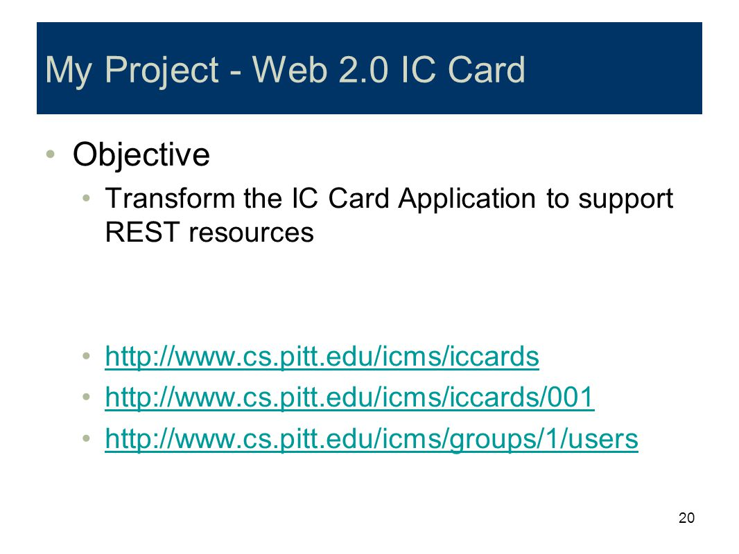 20 My Project - Web 2.0 IC Card Objective Transform the IC Card Application to support REST resources http://www.cs.pitt.edu/icms/iccards http://www.c