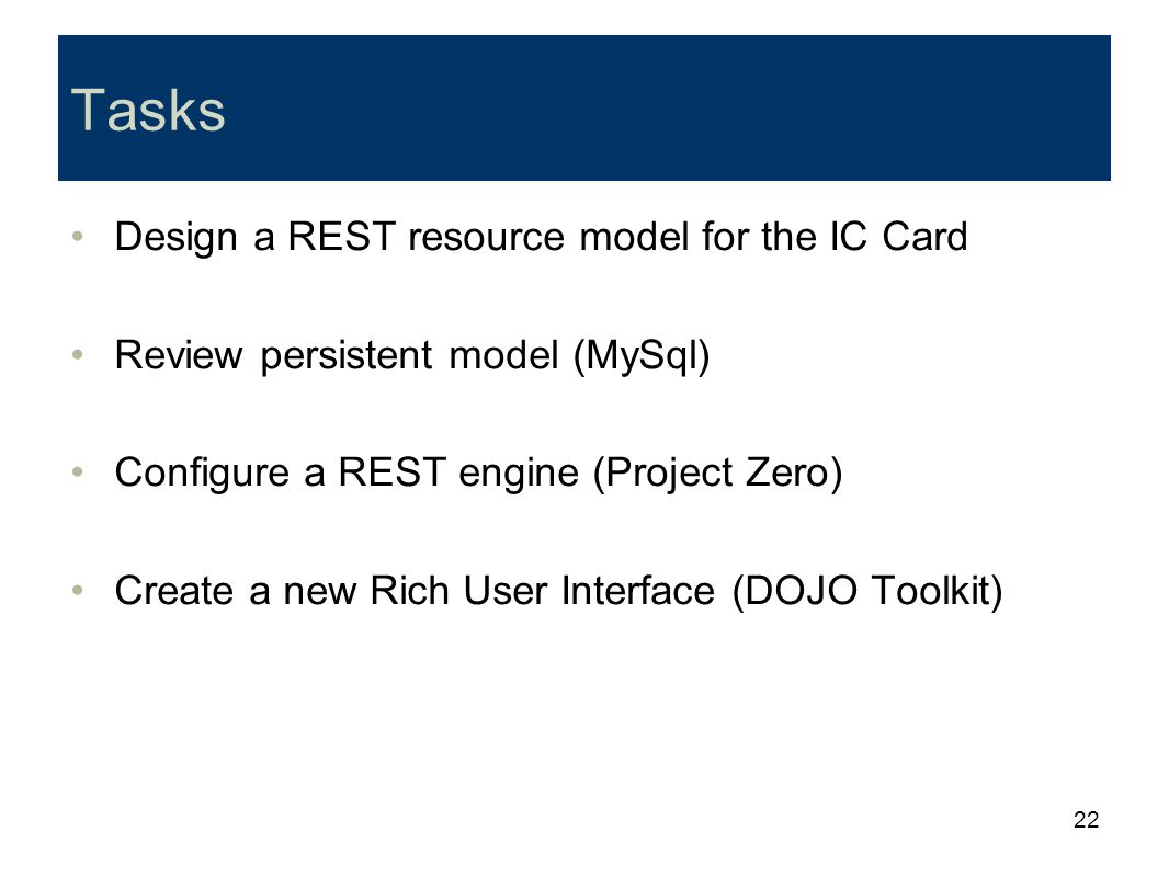22 Tasks Design a REST resource model for the IC Card Review persistent model (MySql) Configure a REST engine (Project Zero) Create a new Rich User In