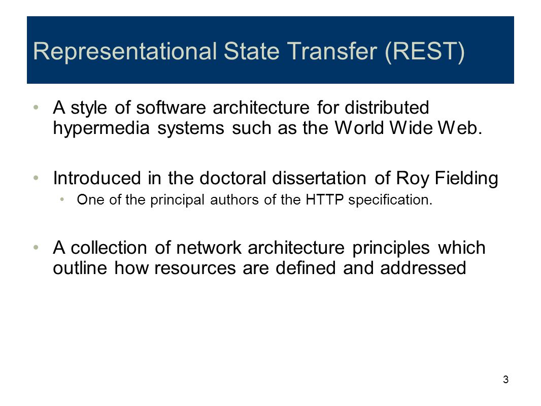 3 Representational State Transfer (REST) A style of software architecture for distributed hypermedia systems such as the World Wide Web. Introduced in