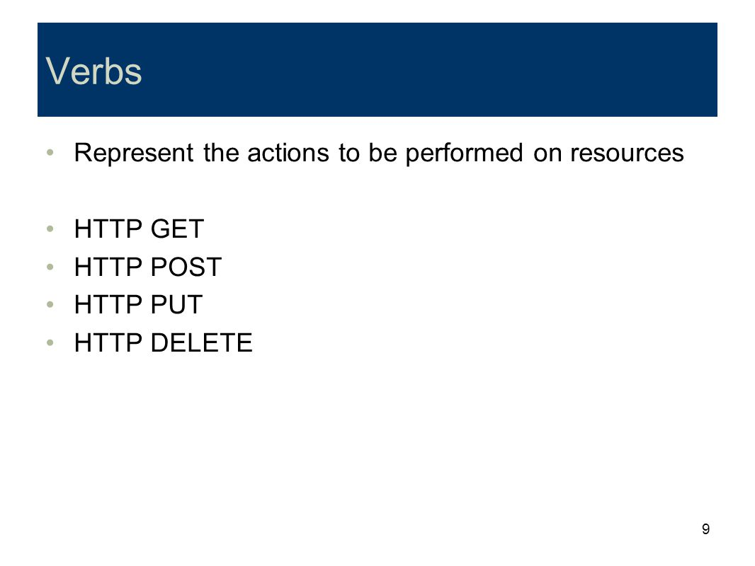 9 Verbs Represent the actions to be performed on resources HTTP GET HTTP POST HTTP PUT HTTP DELETE