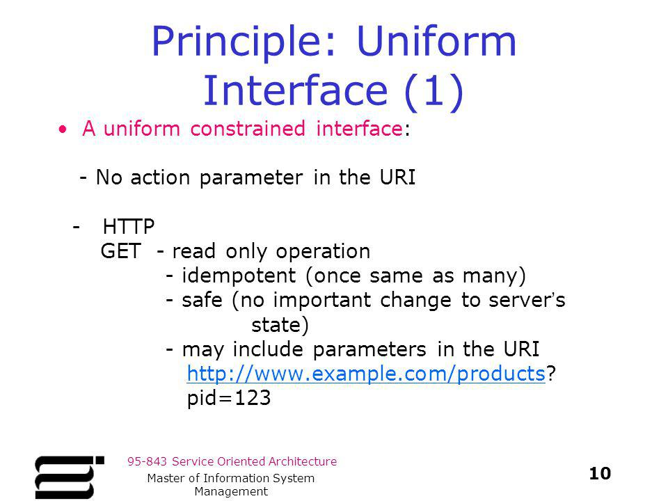 95-843 Service Oriented Architecture Principle: Uniform Interface (1) A uniform constrained interface: - No action parameter in the URI - HTTP GET - r