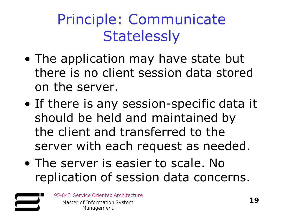 95-843 Service Oriented Architecture Principle: Communicate Statelessly The application may have state but there is no client session data stored on t