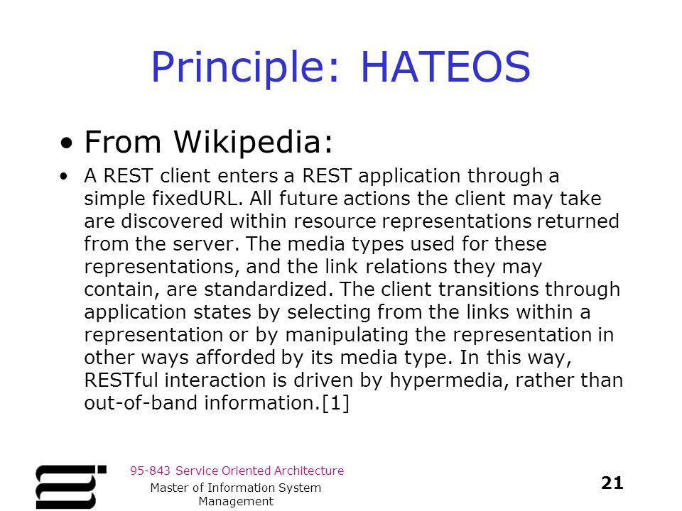 95-843 Service Oriented Architecture Principle: HATEOS From Wikipedia: A REST client enters a REST application through a simple fixedURL. All future a