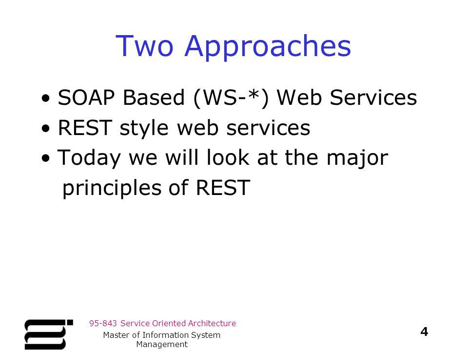 95-843 Service Oriented Architecture Two Approaches SOAP Based (WS-*) Web Services REST style web services Today we will look at the major principles