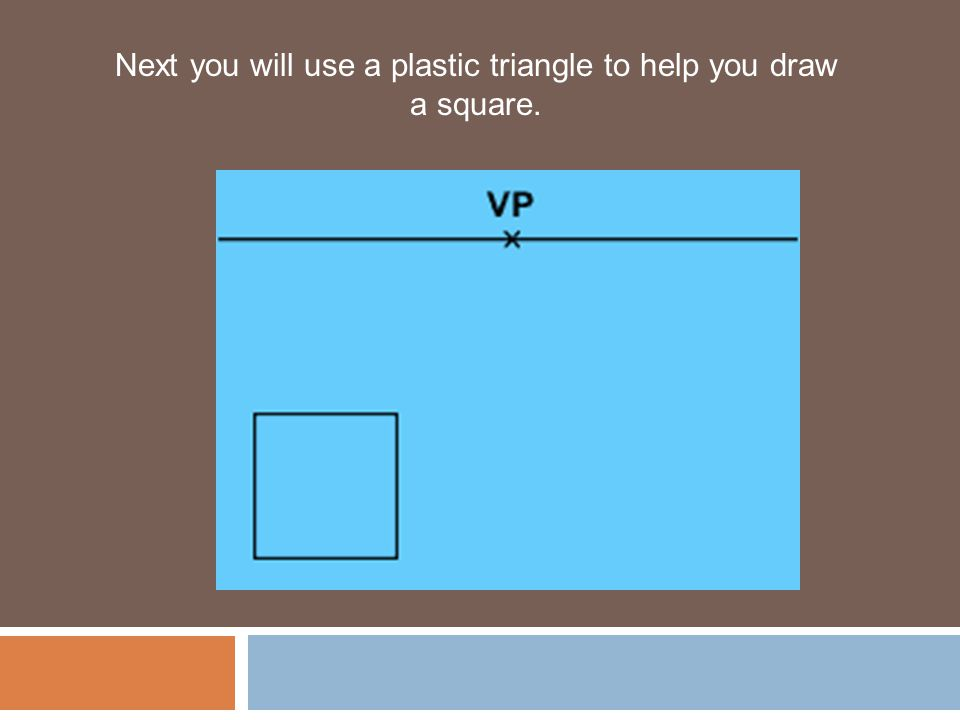 Next you will use a plastic triangle to help you draw a square.
