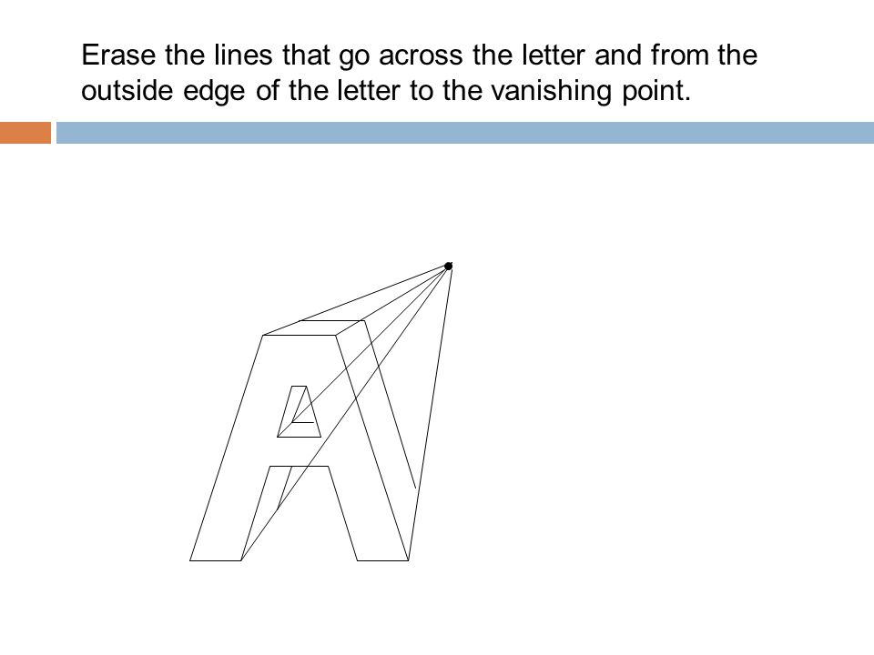 Erase the lines that go across the letter and from the outside edge of the letter to the vanishing point.