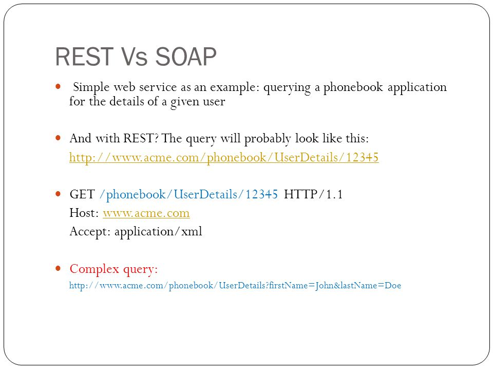 REST Vs SOAP Simple web service as an example: querying a phonebook application for the details of a given user And with REST? The query will probably