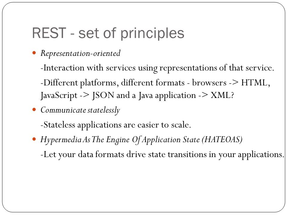 REST - set of principles Representation-oriented -Interaction with services using representations of that service. -Different platforms, different for
