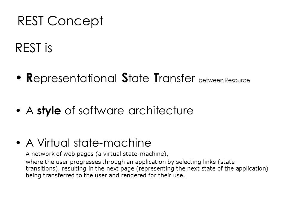 REST Concept REST is between Resource R epresentational S tate T ransfer between Resource A style of software architecture A Virtual state-machine A n
