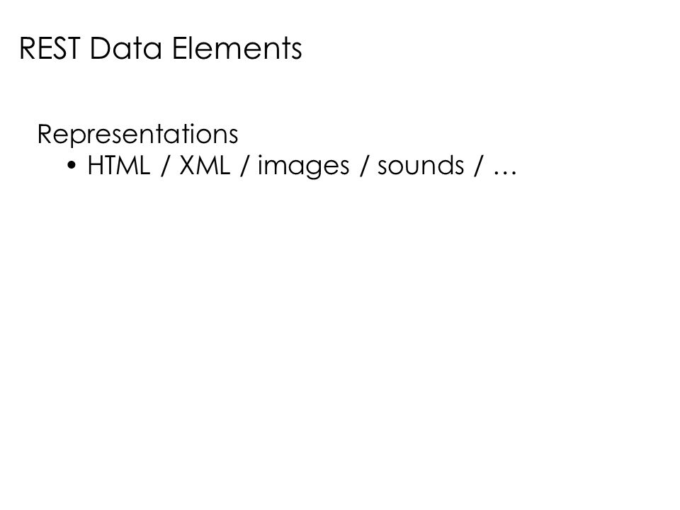 Representations HTML / XML / images / sounds / … REST Data Elements
