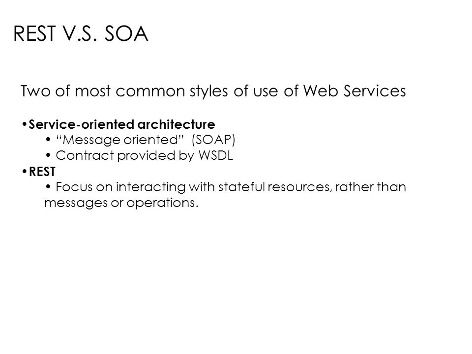 Two of most common styles of use of Web Services Service-oriented architecture Message oriented (SOAP) Contract provided by WSDL REST Focus on interac