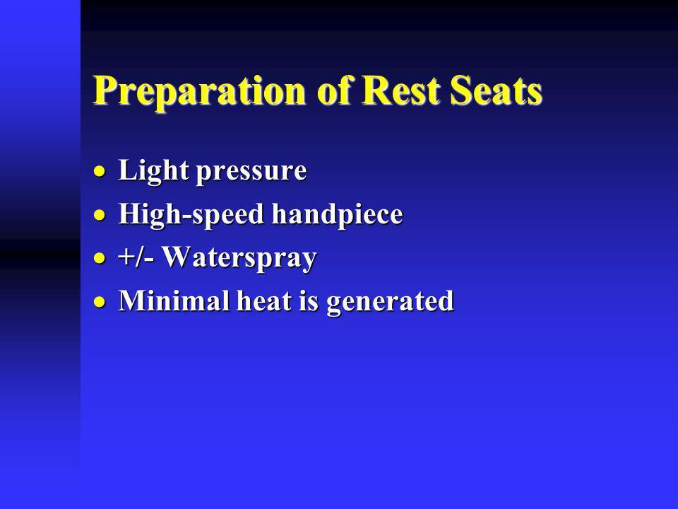 Preparation of Rest Seats Light pressure Light pressure High-speed handpiece High-speed handpiece +/- Waterspray +/- Waterspray Minimal heat is genera