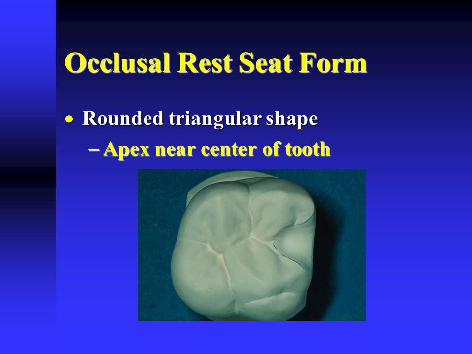 Occlusal Rest Seat Form Rounded triangular shape Rounded triangular shape Apex near center of tooth Apex near center of tooth