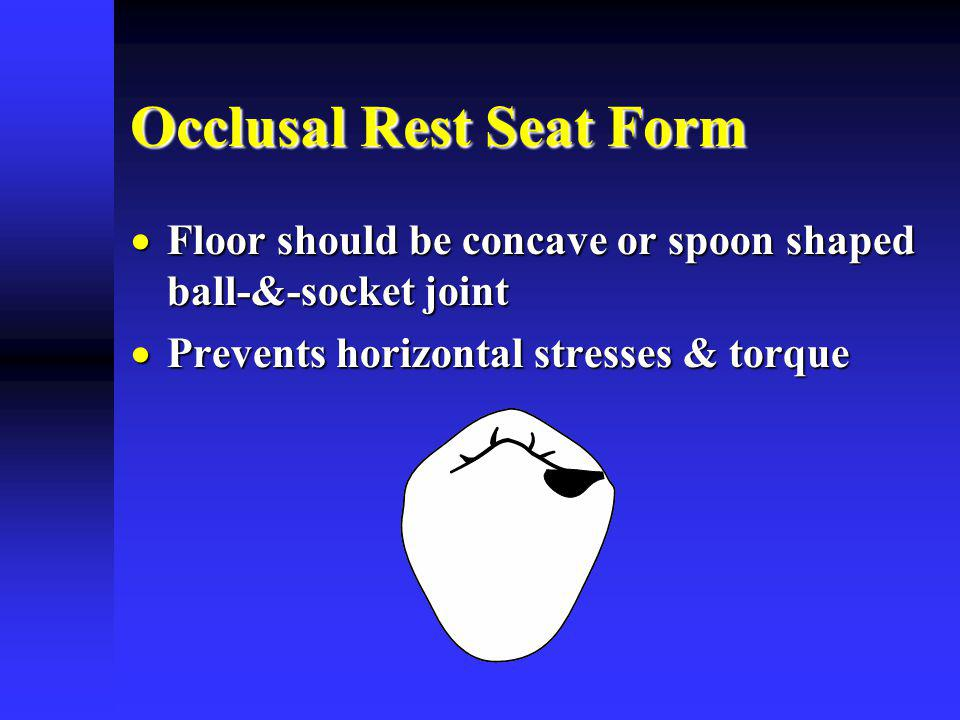 Occlusal Rest Seat Form Floor should be concave or spoon shaped ball-&-socket joint Floor should be concave or spoon shaped ball-&-socket joint Prevents horizontal stresses & torque Prevents horizontal stresses & torque
