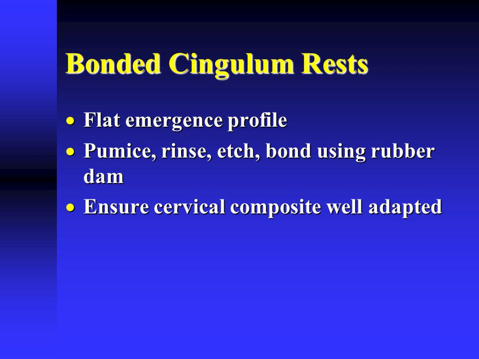 Bonded Cingulum Rests Flat emergence profile Flat emergence profile Pumice, rinse, etch, bond using rubber dam Pumice, rinse, etch, bond using rubber dam Ensure cervical composite well adapted Ensure cervical composite well adapted
