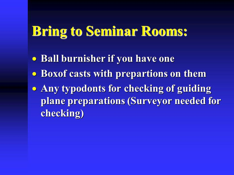 Bring to Seminar Rooms: Ball burnisher if you have one Ball burnisher if you have one Boxof casts with prepartions on them Boxof casts with prepartions on them Any typodonts for checking of guiding plane preparations (Surveyor needed for checking) Any typodonts for checking of guiding plane preparations (Surveyor needed for checking)