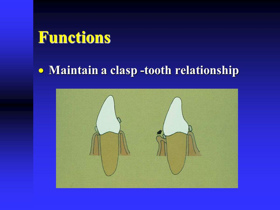 Functions Maintain a clasp -tooth relationship Maintain a clasp -tooth relationship