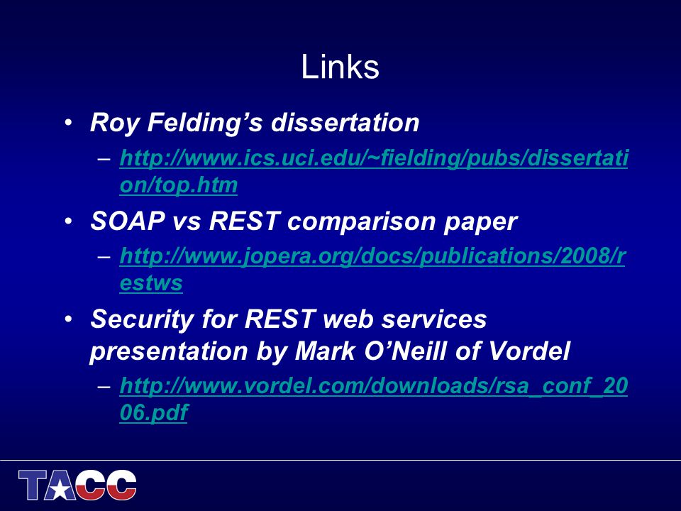 Links Roy Feldings dissertation –http://www.ics.uci.edu/~fielding/pubs/dissertati on/top.htmhttp://www.ics.uci.edu/~fielding/pubs/dissertati on/top.htm SOAP vs REST comparison paper –http://www.jopera.org/docs/publications/2008/r estwshttp://www.jopera.org/docs/publications/2008/r estws Security for REST web services presentation by Mark ONeill of Vordel –http://www.vordel.com/downloads/rsa_conf_20 06.pdfhttp://www.vordel.com/downloads/rsa_conf_20 06.pdf