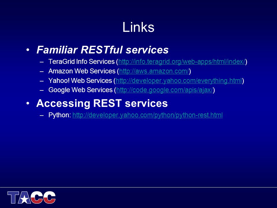 Links Familiar RESTful services –TeraGrid Info Services (http://info.teragrid.org/web-apps/html/index/)http://info.teragrid.org/web-apps/html/index/ –Amazon Web Services (http://aws.amazon.com/)http://aws.amazon.com/ –Yahoo.