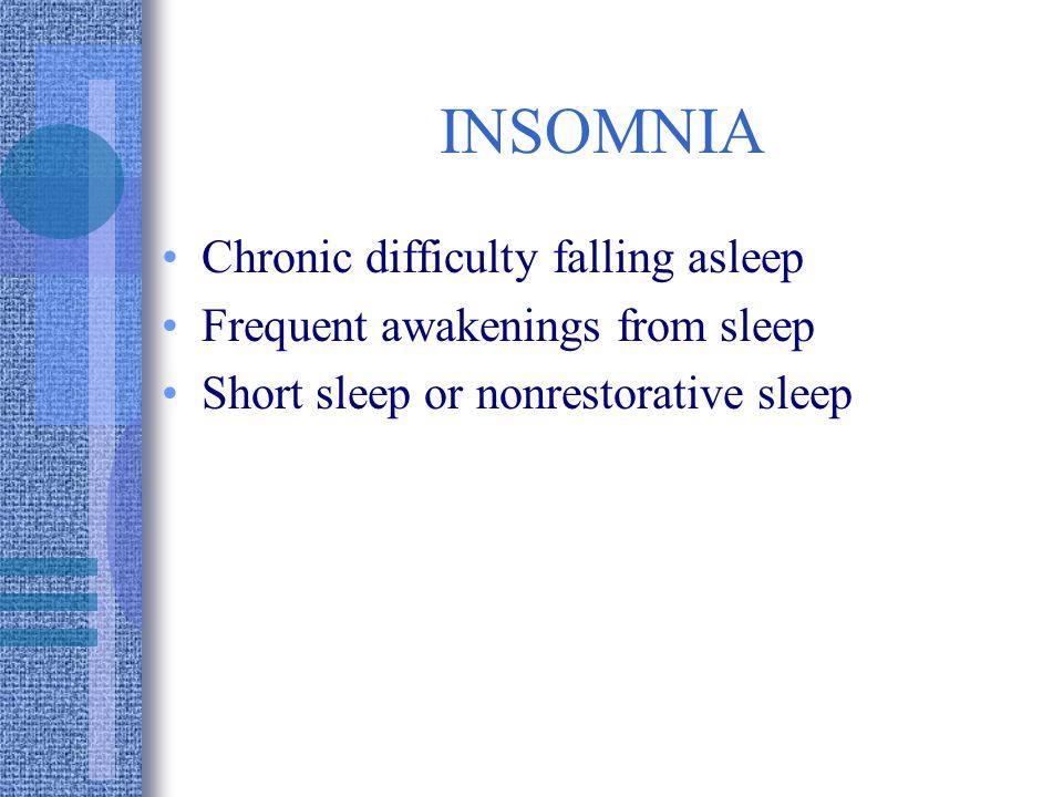 INSOMNIA Chronic difficulty falling asleep Frequent awakenings from sleep Short sleep or nonrestorative sleep