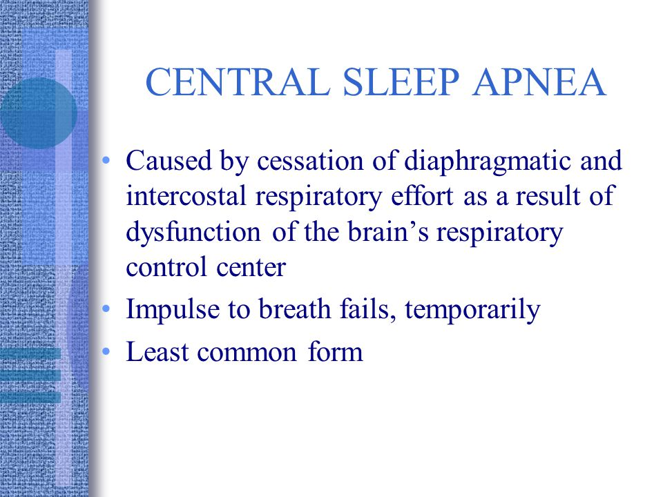 CENTRAL SLEEP APNEA Caused by cessation of diaphragmatic and intercostal respiratory effort as a result of dysfunction of the brains respiratory control center Impulse to breath fails, temporarily Least common form