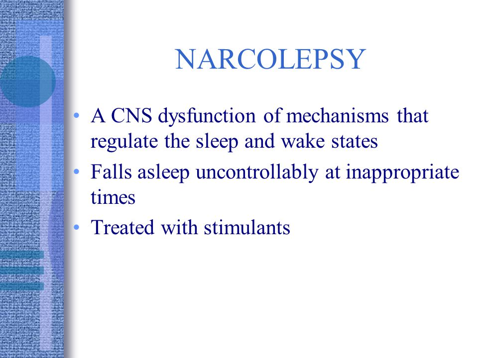 NARCOLEPSY A CNS dysfunction of mechanisms that regulate the sleep and wake states Falls asleep uncontrollably at inappropriate times Treated with stimulants