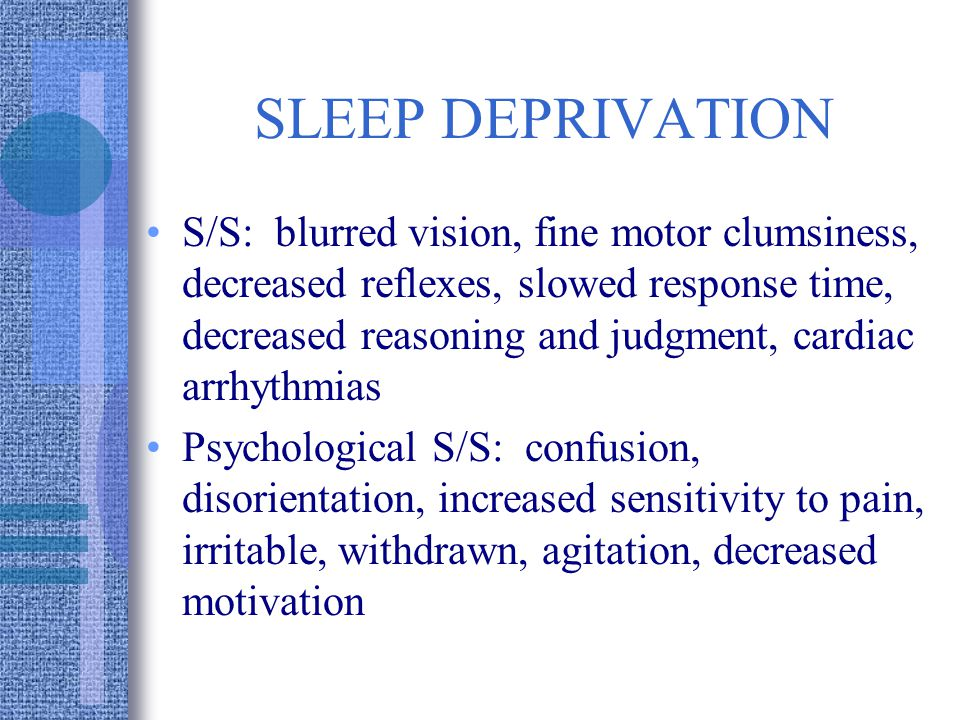 SLEEP DEPRIVATION S/S: blurred vision, fine motor clumsiness, decreased reflexes, slowed response time, decreased reasoning and judgment, cardiac arrhythmias Psychological S/S: confusion, disorientation, increased sensitivity to pain, irritable, withdrawn, agitation, decreased motivation