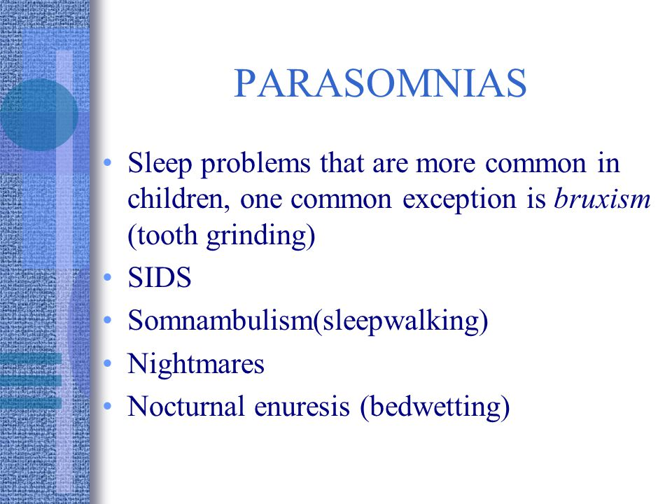 PARASOMNIAS Sleep problems that are more common in children, one common exception is bruxism (tooth grinding) SIDS Somnambulism(sleepwalking) Nightmares Nocturnal enuresis (bedwetting)