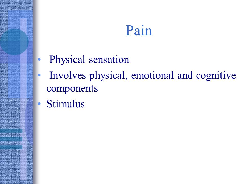 Pain Physical sensation Involves physical, emotional and cognitive components Stimulus