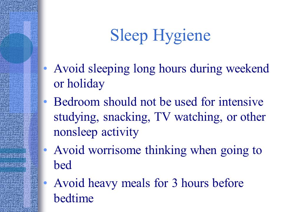 Sleep Hygiene Avoid sleeping long hours during weekend or holiday Bedroom should not be used for intensive studying, snacking, TV watching, or other nonsleep activity Avoid worrisome thinking when going to bed Avoid heavy meals for 3 hours before bedtime