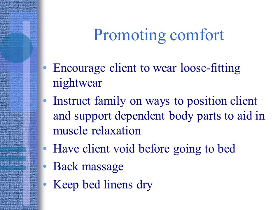 Promoting comfort Encourage client to wear loose-fitting nightwear Instruct family on ways to position client and support dependent body parts to aid in muscle relaxation Have client void before going to bed Back massage Keep bed linens dry