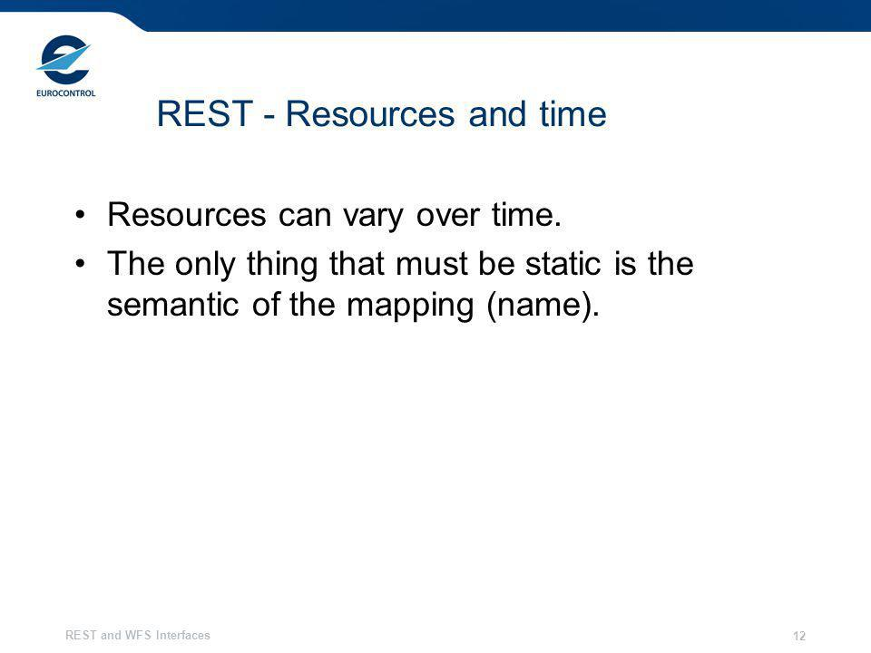 REST and WFS Interfaces 12 REST - Resources and time Resources can vary over time. The only thing that must be static is the semantic of the mapping (
