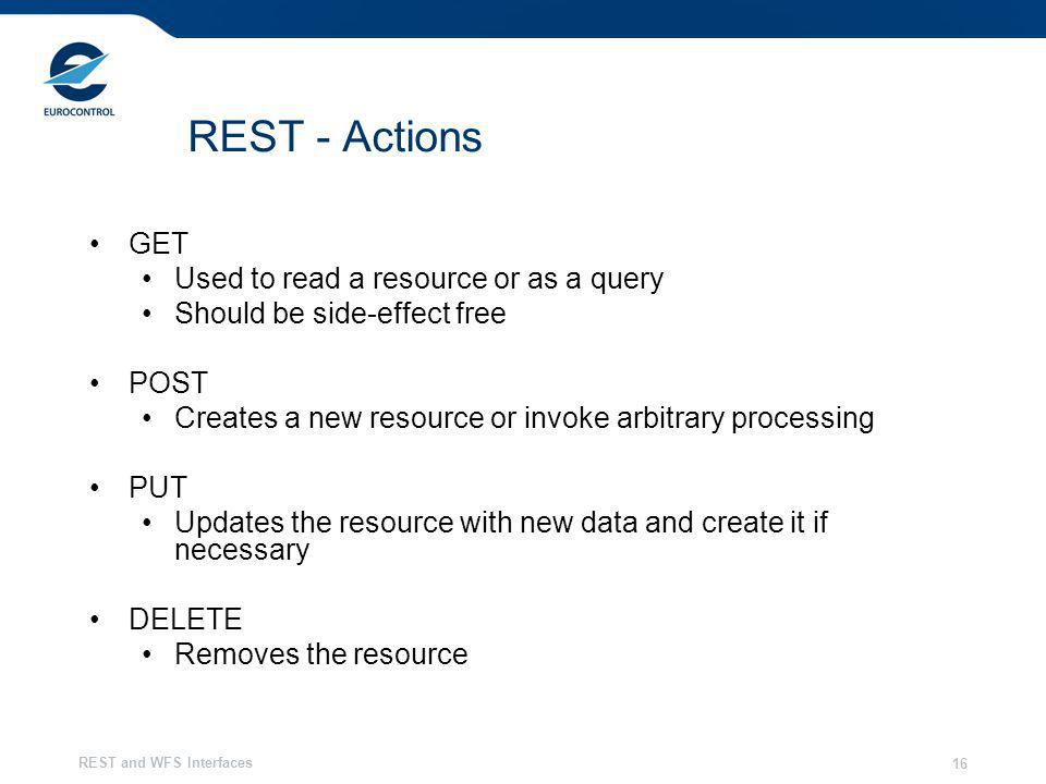 REST and WFS Interfaces 16 REST - Actions GET Used to read a resource or as a query Should be side-effect free POST Creates a new resource or invoke a