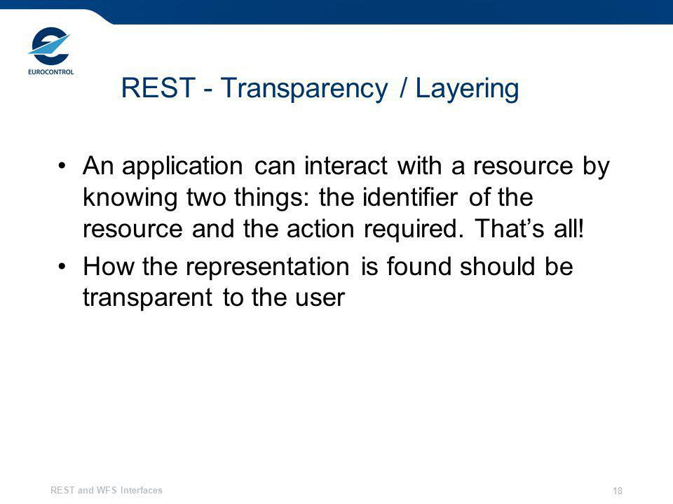 REST and WFS Interfaces 18 REST - Transparency / Layering An application can interact with a resource by knowing two things: the identifier of the res