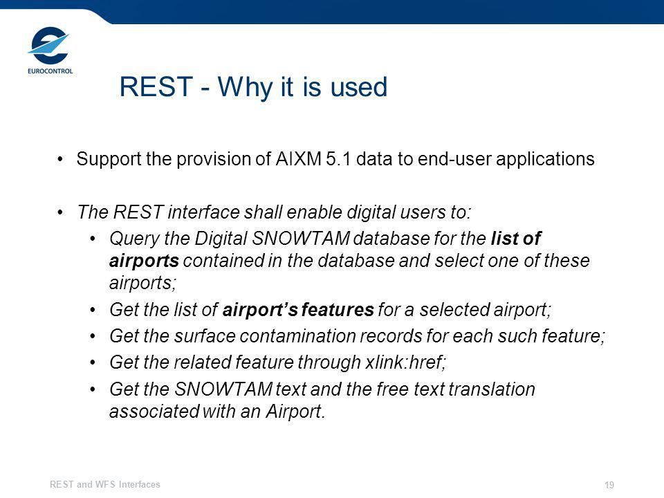 REST and WFS Interfaces 19 REST - Why it is used Support the provision of AIXM 5.1 data to end-user applications The REST interface shall enable digit