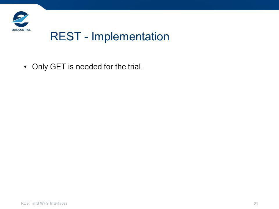 REST and WFS Interfaces 21 REST - Implementation Only GET is needed for the trial.