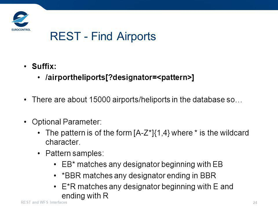 REST and WFS Interfaces 24 REST - Find Airports Suffix: /airportheliports[?designator= ] There are about 15000 airports/heliports in the database so… Optional Parameter: The pattern is of the form [A-Z*]{1,4} where * is the wildcard character.