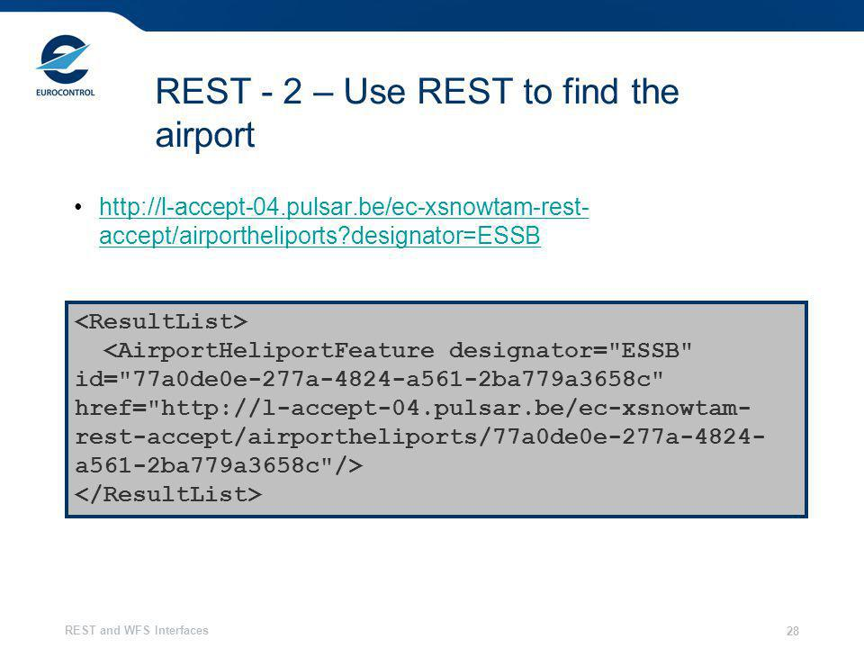 REST and WFS Interfaces 28 REST - 2 – Use REST to find the airport http://l-accept-04.pulsar.be/ec-xsnowtam-rest- accept/airportheliports?designator=ESSBhttp://l-accept-04.pulsar.be/ec-xsnowtam-rest- accept/airportheliports?designator=ESSB