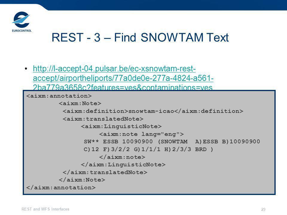REST and WFS Interfaces 29 REST - 3 – Find SNOWTAM Text http://l-accept-04.pulsar.be/ec-xsnowtam-rest- accept/airportheliports/77a0de0e-277a-4824-a561