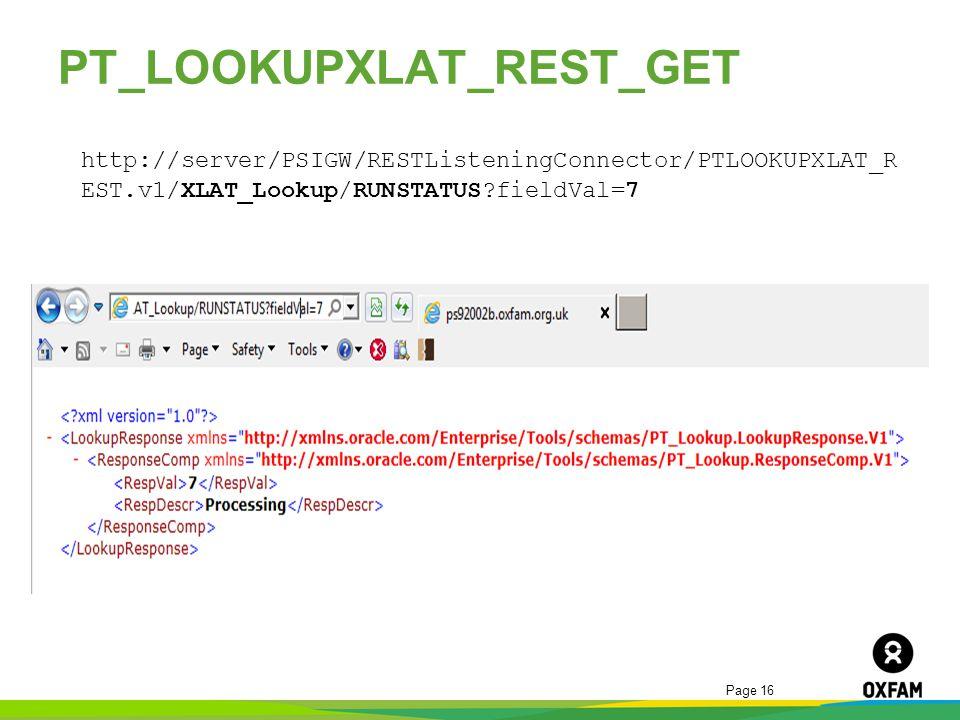 Page 16 PT_LOOKUPXLAT_REST_GET http://server/PSIGW/RESTListeningConnector/PTLOOKUPXLAT_R EST.v1/XLAT_Lookup/RUNSTATUS?fieldVal=7